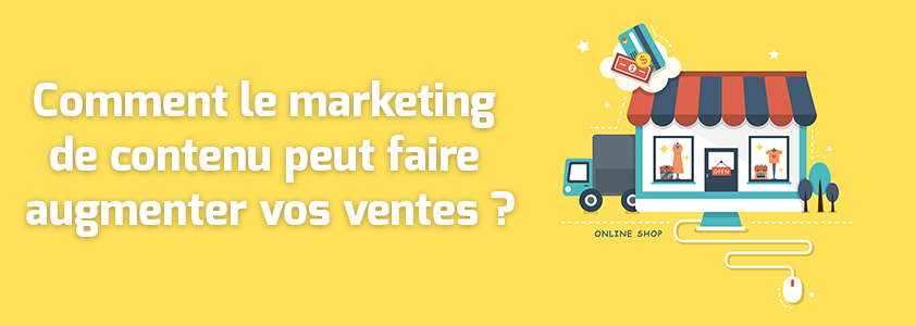 Comment le marketing de contenu peut faire augmenter vos ventes ?